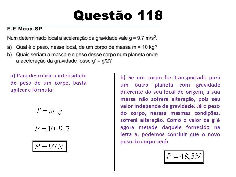 Questão 118 a) Para descobrir a intensidade do peso de um corpo, basta aplicar a fórmula: