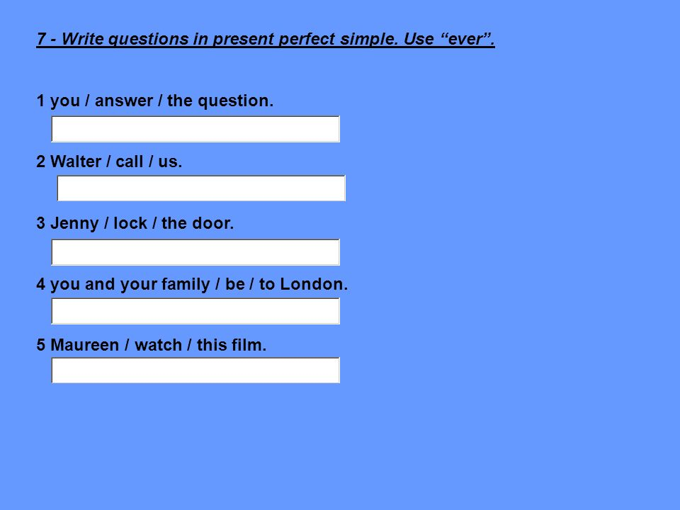 7 - Write questions in present perfect simple. Use ever .