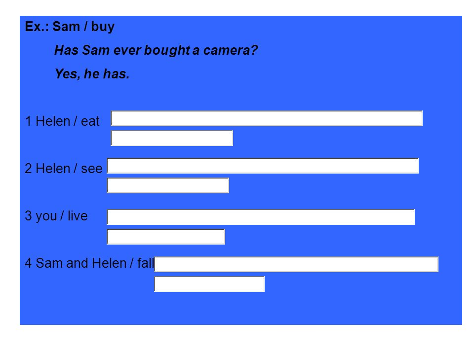 Ex.: Sam / buy Has Sam ever bought a camera Yes, he has. 1 Helen / eat. 2 Helen / see. 3 you / live.