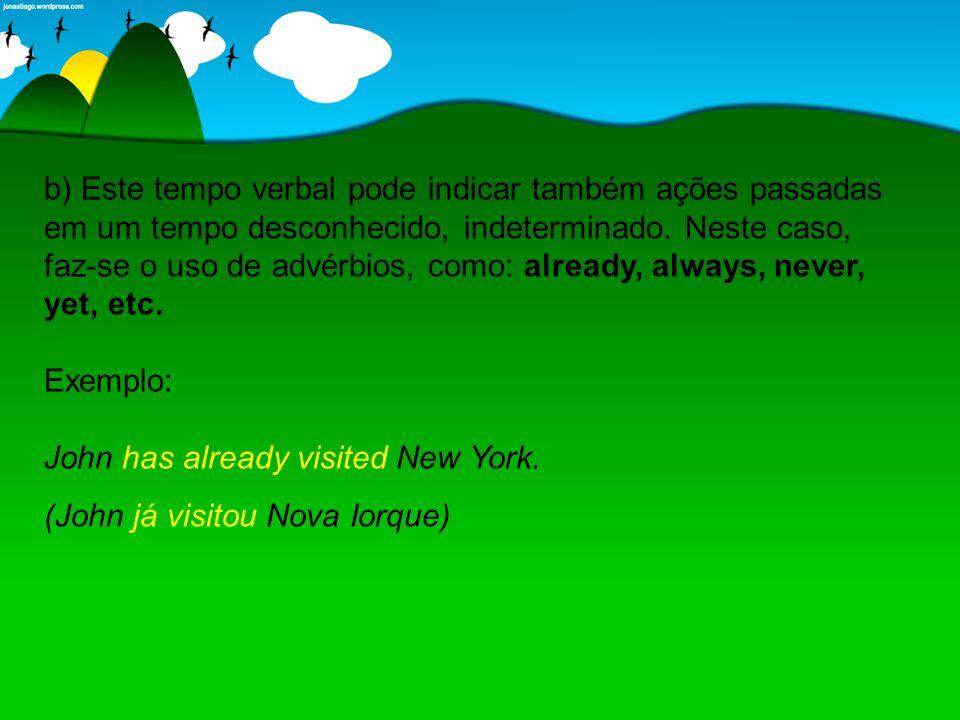 b) Este tempo verbal pode indicar também ações passadas em um tempo desconhecido, indeterminado. Neste caso, faz-se o uso de advérbios, como: already, always, never, yet, etc. Exemplo: John has already visited New York.