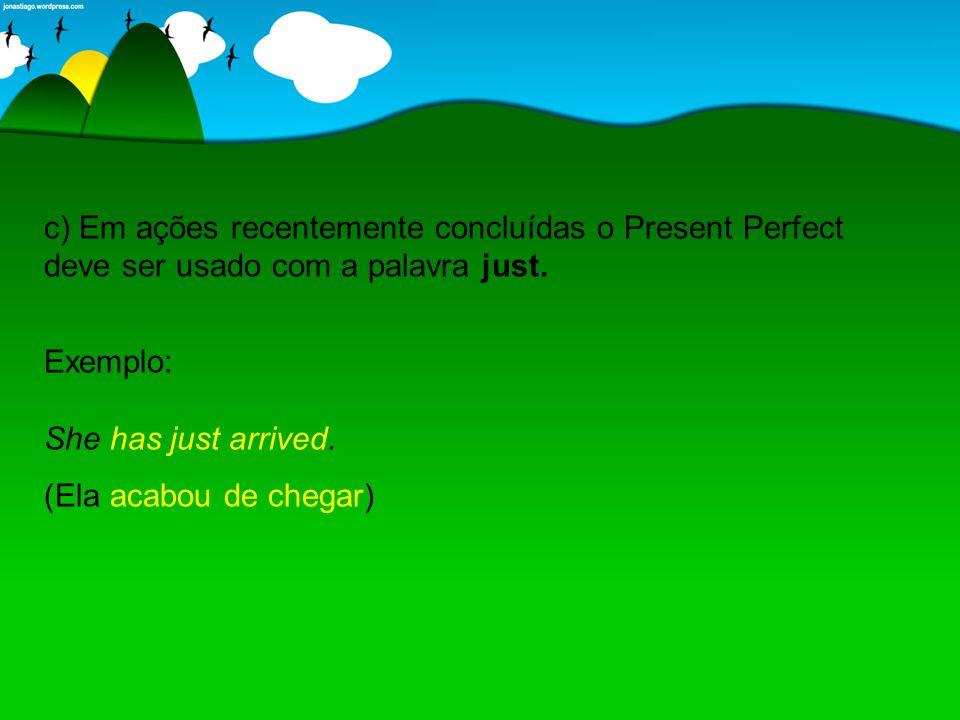 c) Em ações recentemente concluídas o Present Perfect deve ser usado com a palavra just.