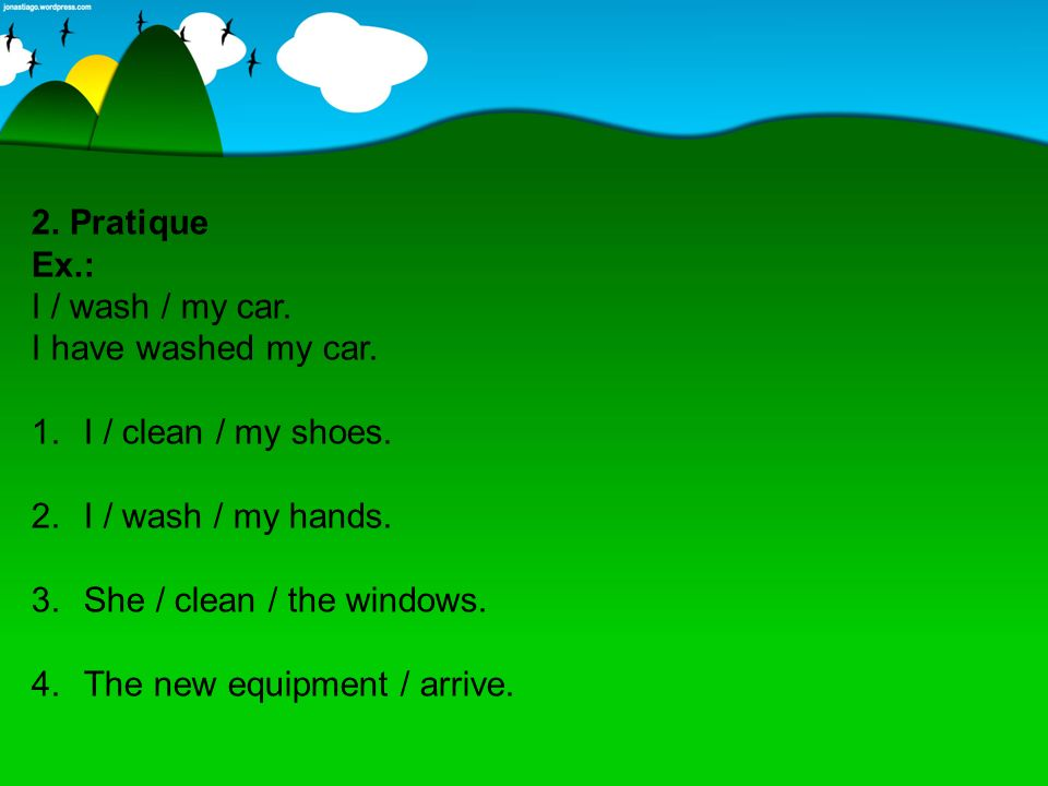 2. Pratique Ex.: I / wash / my car. I have washed my car. I / clean / my shoes. I / wash / my hands.