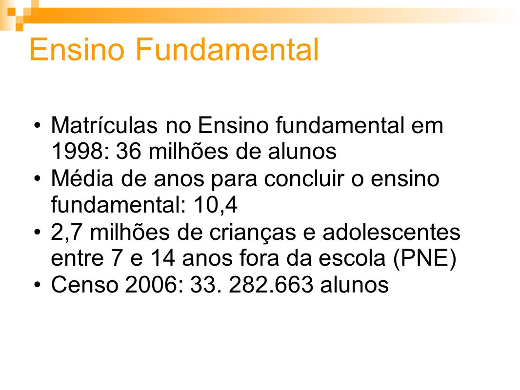 Ensino Fundamental Matrículas no Ensino fundamental em 1998: 36 milhões de alunos. Média de anos para concluir o ensino fundamental: 10,4.
