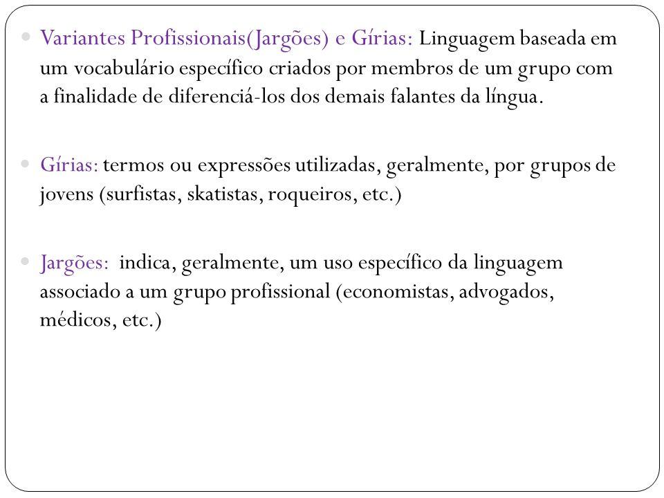 Variantes Profissionais(Jargões) e Gírias: Linguagem baseada em um vocabulário específico criados por membros de um grupo com a finalidade de diferenciá-los dos demais falantes da língua.