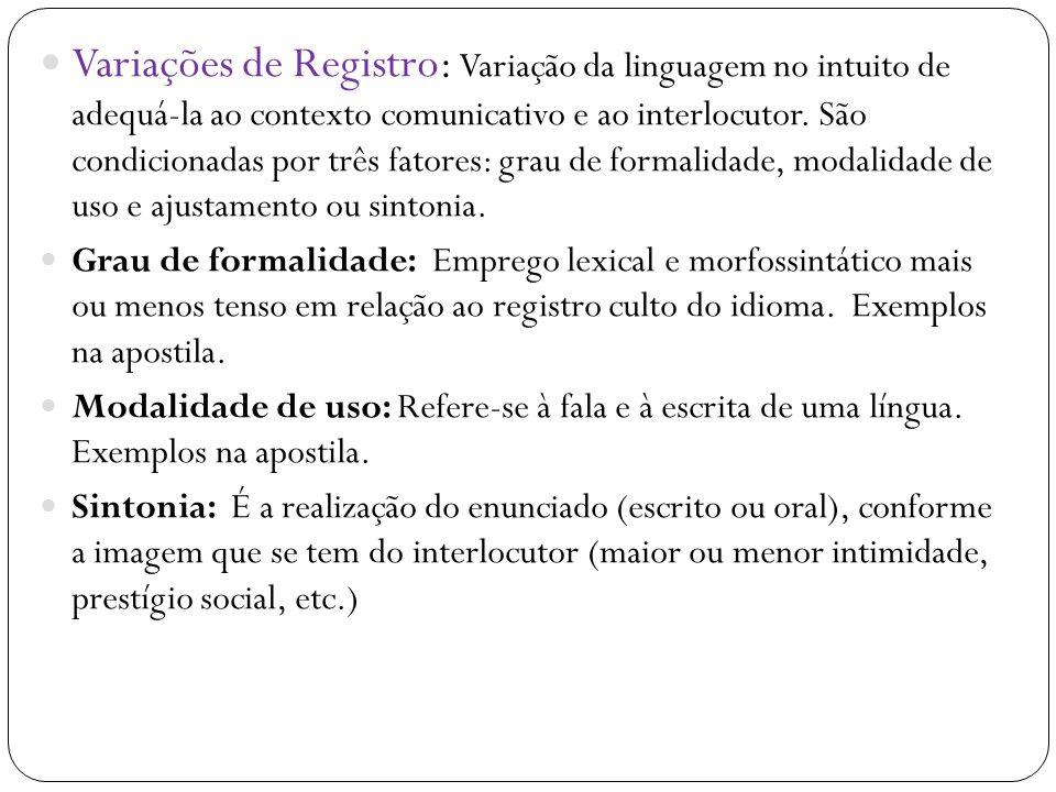 Variações de Registro: Variação da linguagem no intuito de adequá-la ao contexto comunicativo e ao interlocutor. São condicionadas por três fatores: grau de formalidade, modalidade de uso e ajustamento ou sintonia.