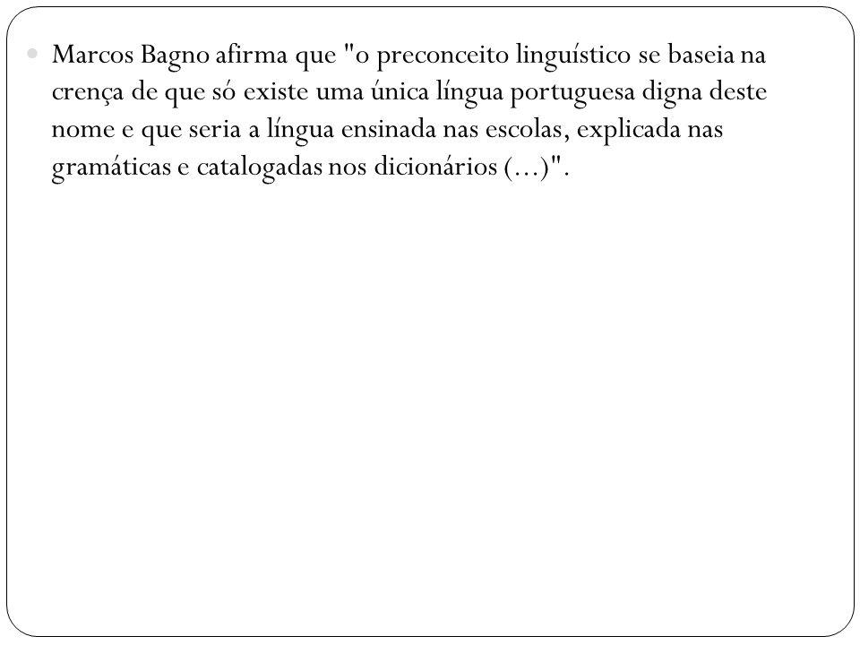Marcos Bagno afirma que o preconceito linguístico se baseia na crença de que só existe uma única língua portuguesa digna deste nome e que seria a língua ensinada nas escolas, explicada nas gramáticas e catalogadas nos dicionários (...) .