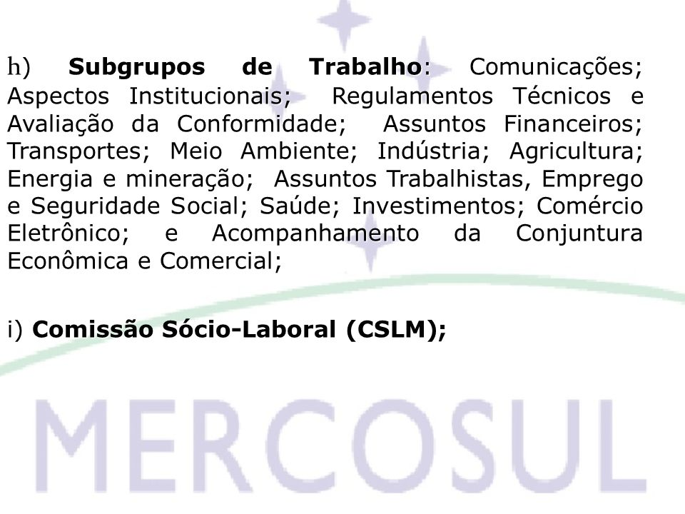 h) Subgrupos de Trabalho: Comunicações; Aspectos Institucionais; Regulamentos Técnicos e Avaliação da Conformidade; Assuntos Financeiros; Transportes; Meio Ambiente; Indústria; Agricultura; Energia e mineração; Assuntos Trabalhistas, Emprego e Seguridade Social; Saúde; Investimentos; Comércio Eletrônico; e Acompanhamento da Conjuntura Econômica e Comercial;