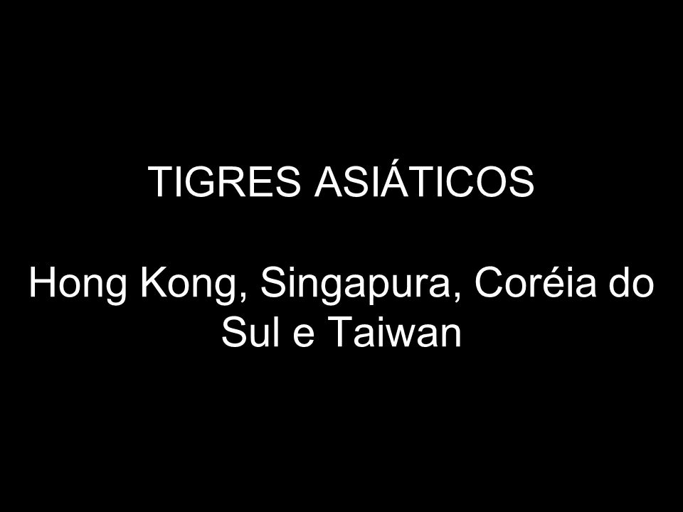 TIGRES ASIÁTICOS Hong Kong, Singapura, Coréia do Sul e Taiwan