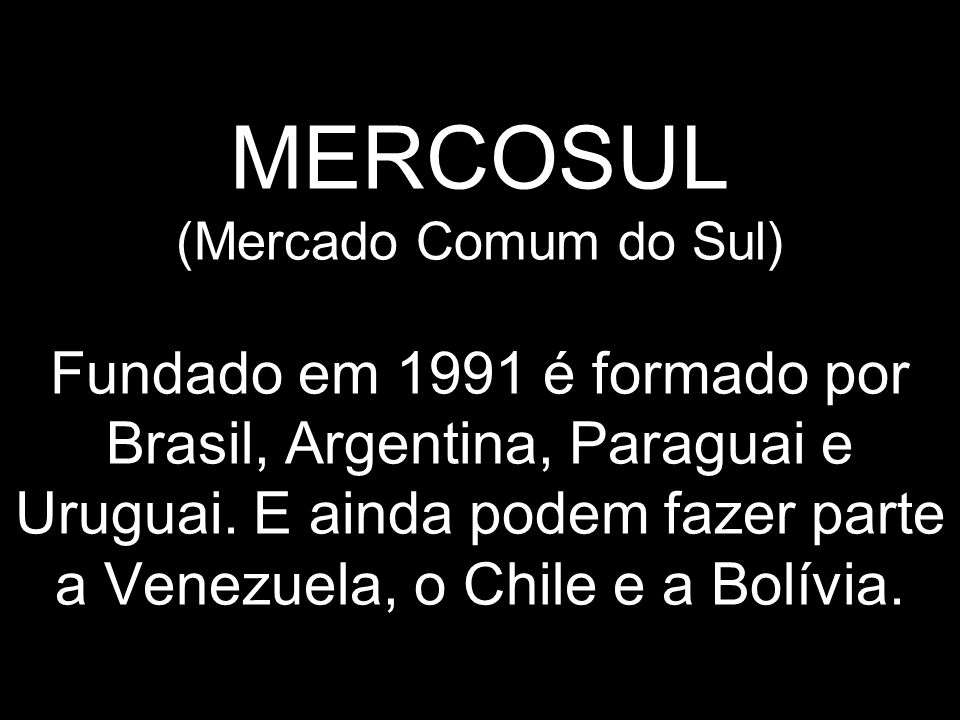 MERCOSUL (Mercado Comum do Sul) Fundado em 1991 é formado por Brasil, Argentina, Paraguai e Uruguai.