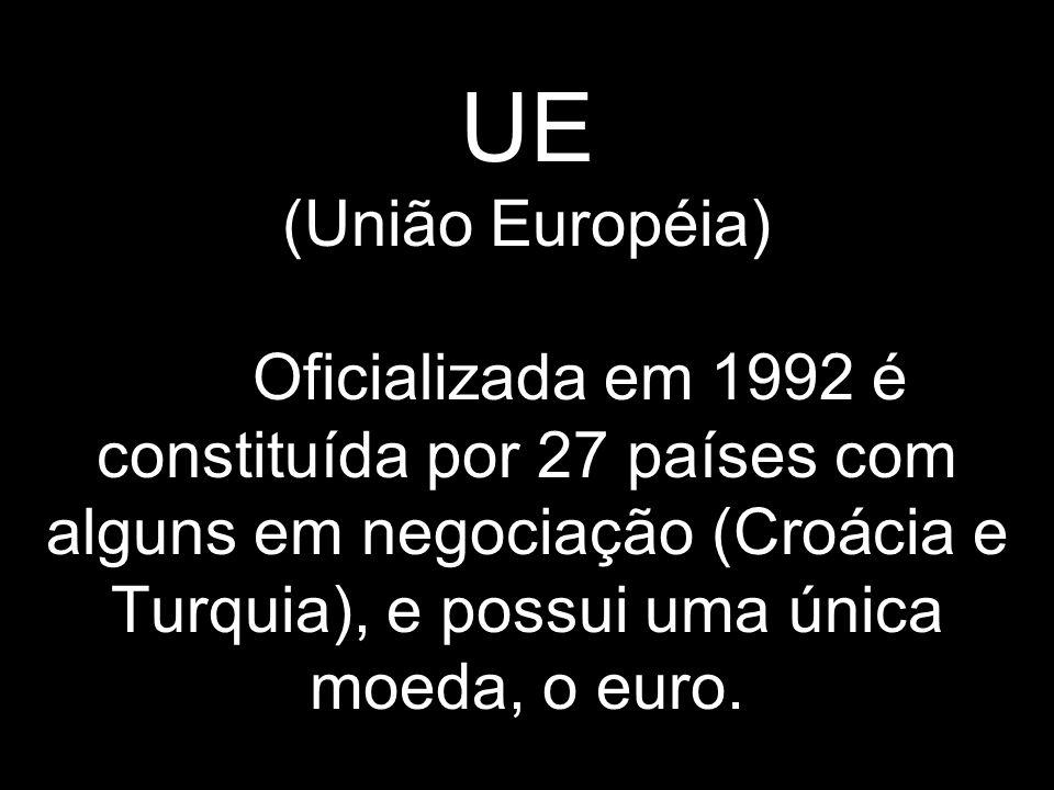 UE (União Européia) Oficializada em 1992 é constituída por 27 países com alguns em negociação (Croácia e Turquia), e possui uma única moeda, o euro.