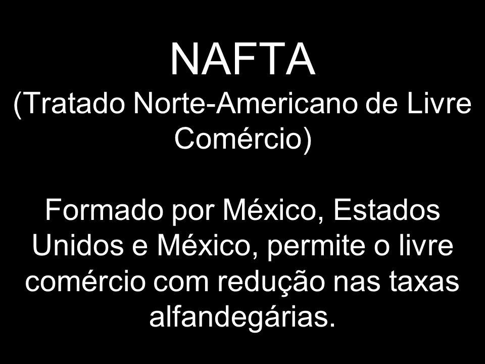 NAFTA (Tratado Norte-Americano de Livre Comércio) Formado por México, Estados Unidos e México, permite o livre comércio com redução nas taxas alfandegárias.