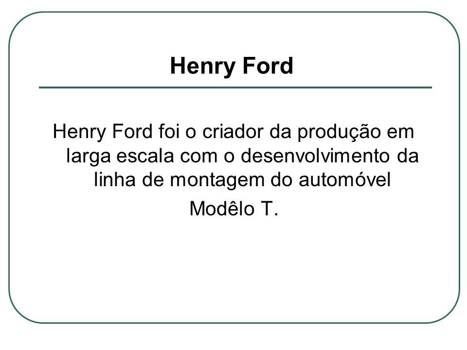 Henry Ford Henry Ford foi o criador da produção em larga escala com o desenvolvimento da linha de montagem do automóvel.