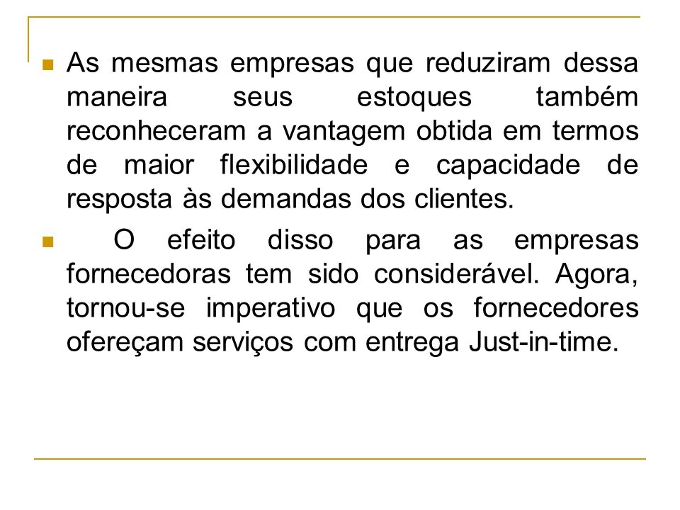 As mesmas empresas que reduziram dessa maneira seus estoques também reconheceram a vantagem obtida em termos de maior flexibilidade e capacidade de resposta às demandas dos clientes.
