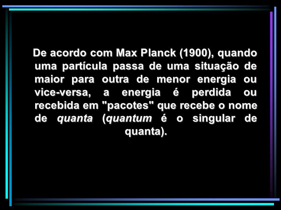 De acordo com Max Planck (1900), quando uma partícula passa de uma situação de maior para outra de menor energia ou vice-versa, a energia é perdida ou recebida em pacotes que recebe o nome de quanta (quantum é o singular de quanta).