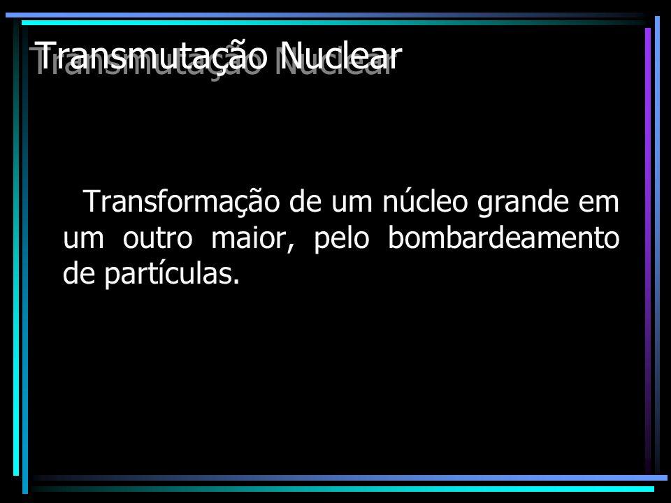 Transmutação Nuclear Transformação de um núcleo grande em um outro maior, pelo bombardeamento de partículas.
