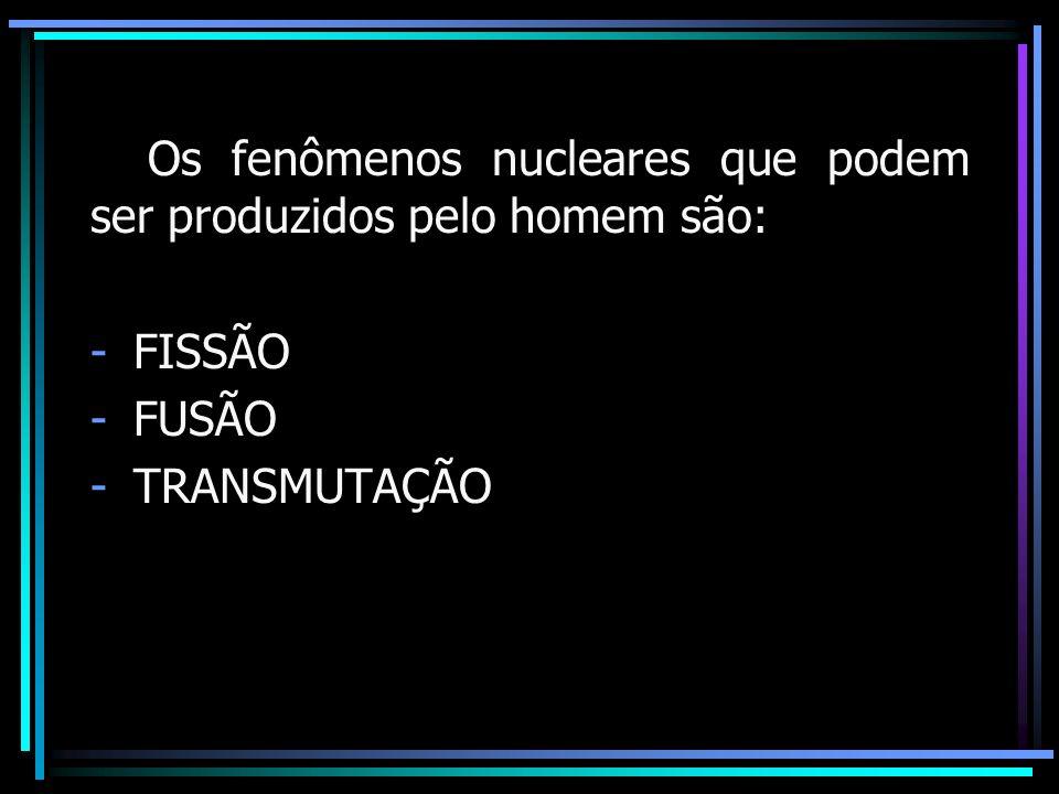 Os fenômenos nucleares que podem ser produzidos pelo homem são: