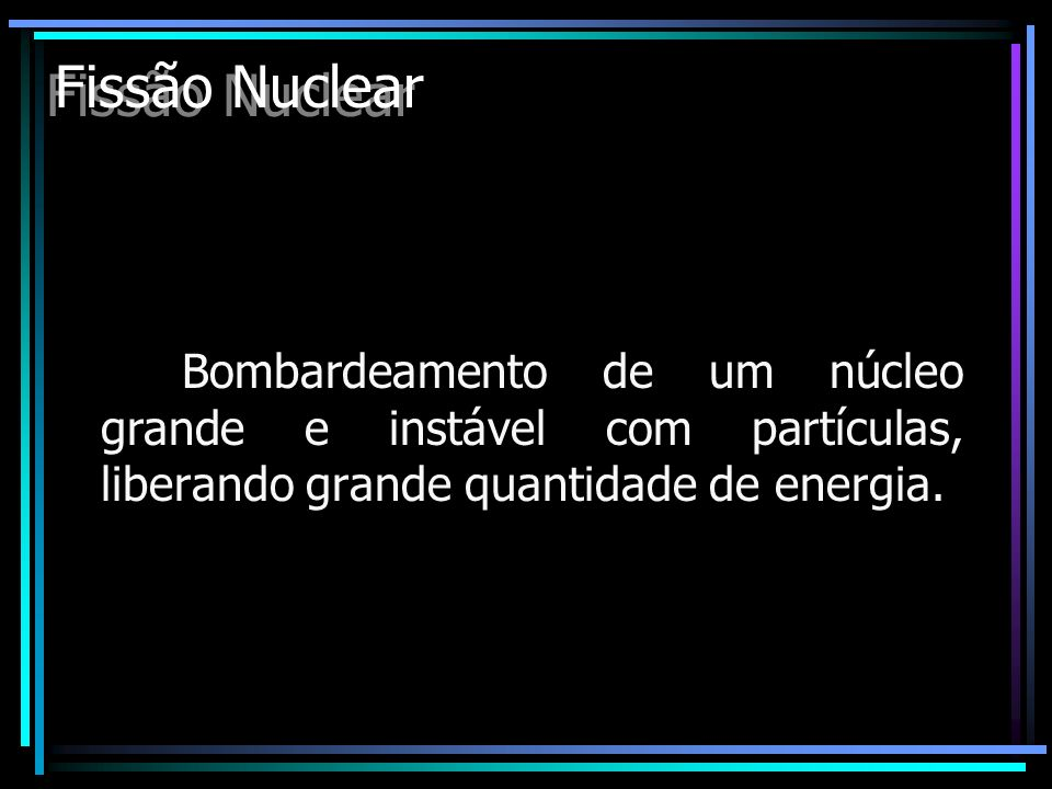 Fissão Nuclear Bombardeamento de um núcleo grande e instável com partículas, liberando grande quantidade de energia.