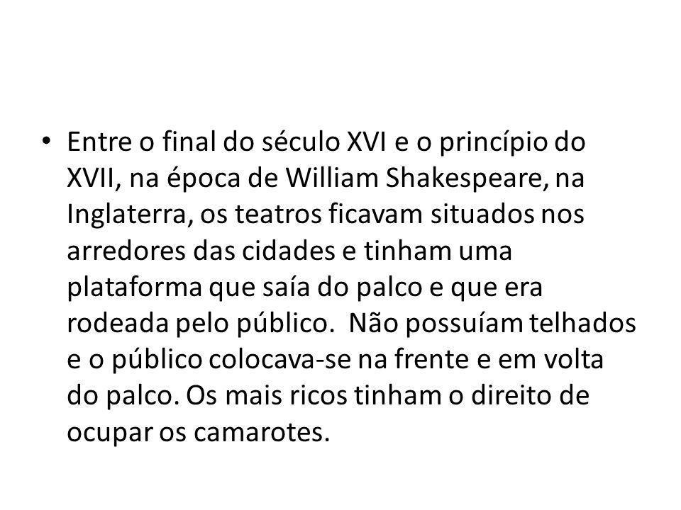 Entre o final do século XVI e o princípio do XVII, na época de William Shakespeare, na Inglaterra, os teatros ficavam situados nos arredores das cidades e tinham uma plataforma que saía do palco e que era rodeada pelo público.