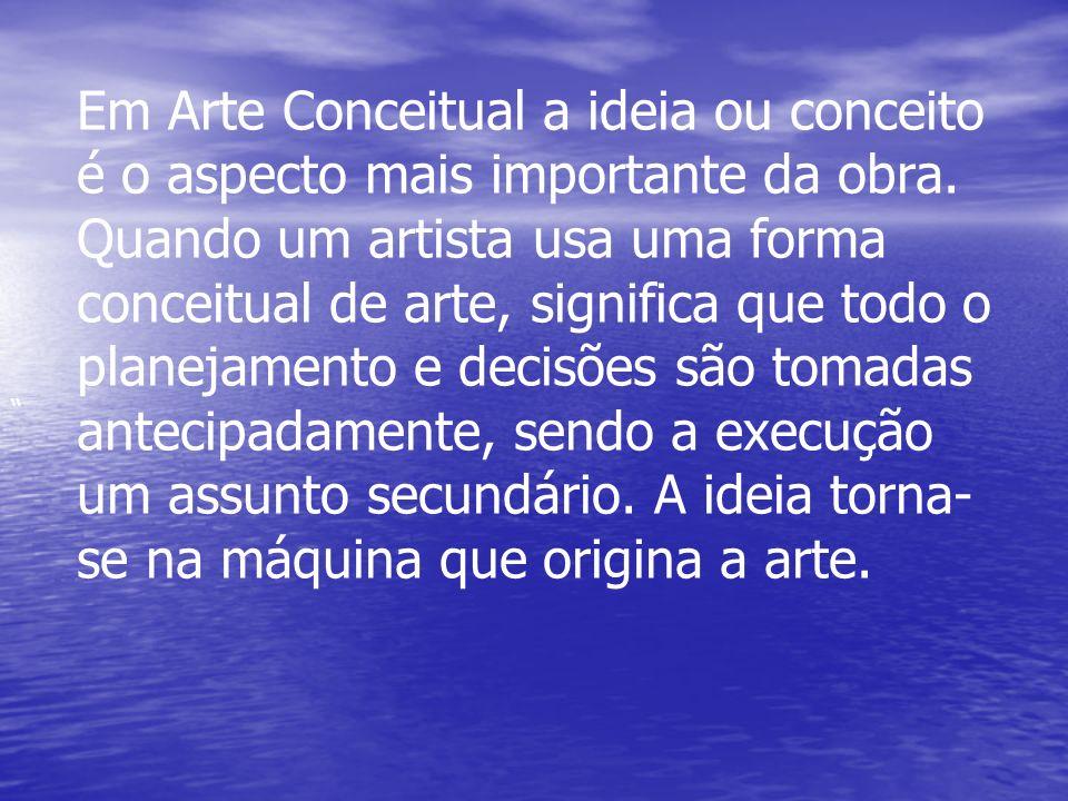 Em Arte Conceitual a ideia ou conceito é o aspecto mais importante da obra. Quando um artista usa uma forma conceitual de arte, significa que todo o planejamento e decisões são tomadas antecipadamente, sendo a execução um assunto secundário. A ideia torna-se na máquina que origina a arte.