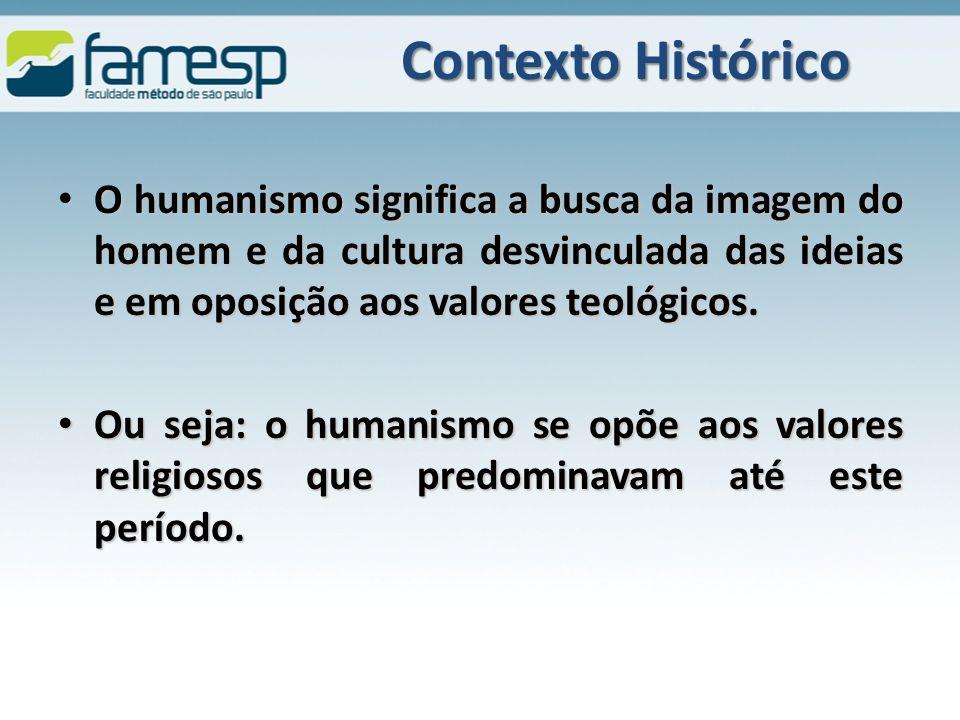 Contexto Histórico O humanismo significa a busca da imagem do homem e da cultura desvinculada das ideias e em oposição aos valores teológicos.