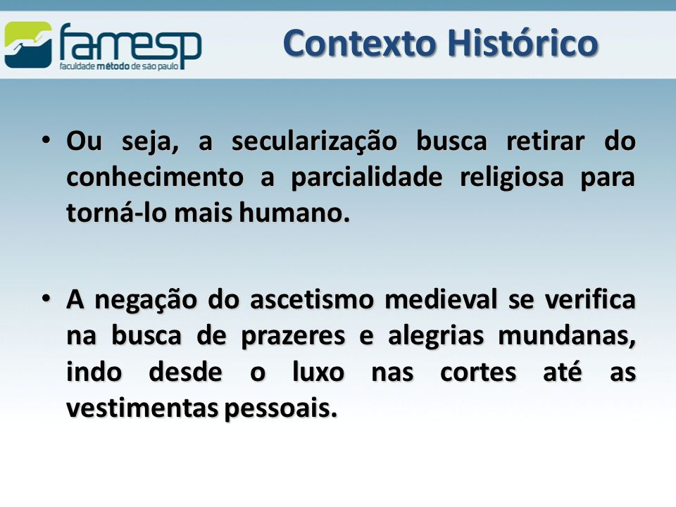 Contexto Histórico Ou seja, a secularização busca retirar do conhecimento a parcialidade religiosa para torná-lo mais humano.