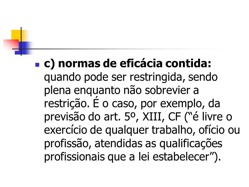 c) normas de eficácia contida: quando pode ser restringida, sendo plena enquanto não sobrevier a restrição.