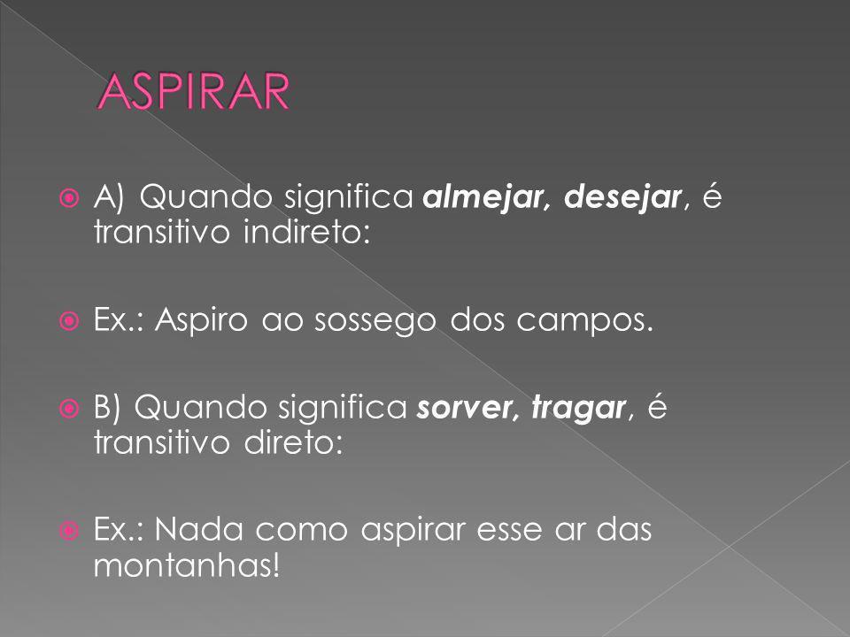ASPIRAR A) Quando significa almejar, desejar, é transitivo indireto: