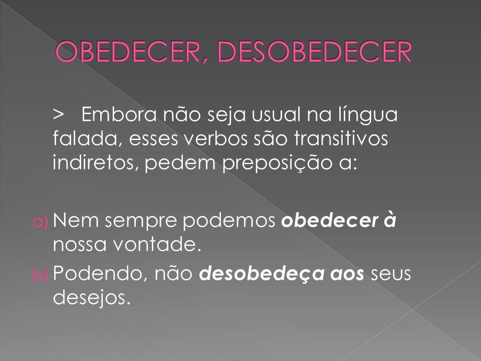 OBEDECER, DESOBEDECER> Embora não seja usual na língua falada, esses verbos são transitivos indiretos, pedem preposição a: