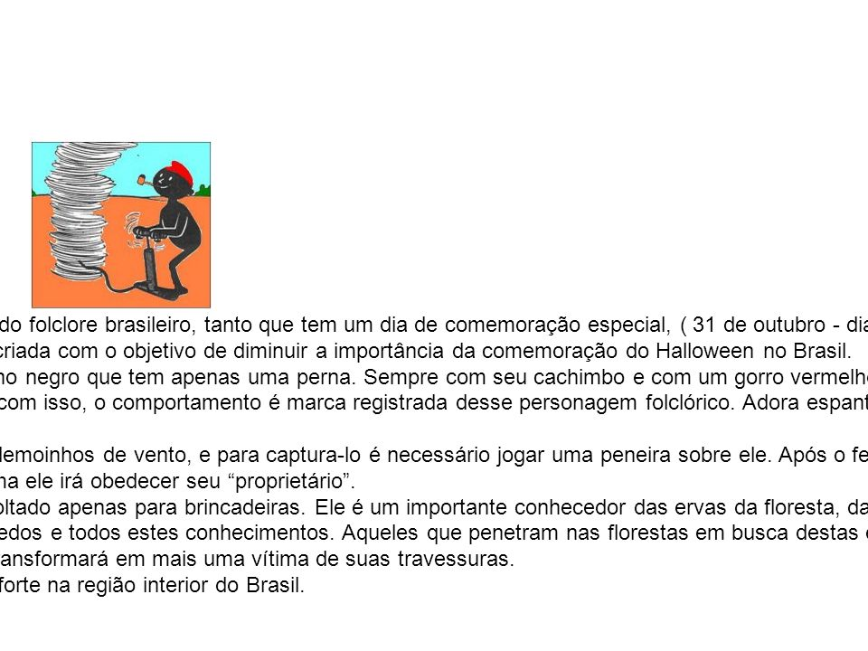 Saci-Pererê É o personagem folclórico mais conhecido do folclore brasileiro, tanto que tem um dia de comemoração especial, ( 31 de outubro - dia do Saci ).