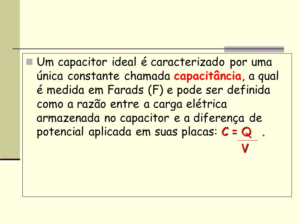 Um capacitor ideal é caracterizado por uma única constante chamada capacitância, a qual é medida em Farads (F) e pode ser definida como a razão entre a carga elétrica armazenada no capacitor e a diferença de potencial aplicada em suas placas: C = Q .