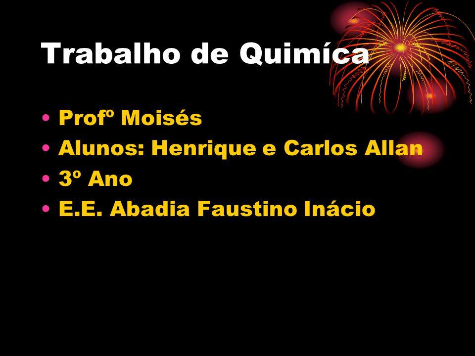 Trabalho de Quimíca Profº Moisés Alunos: Henrique e Carlos Allan