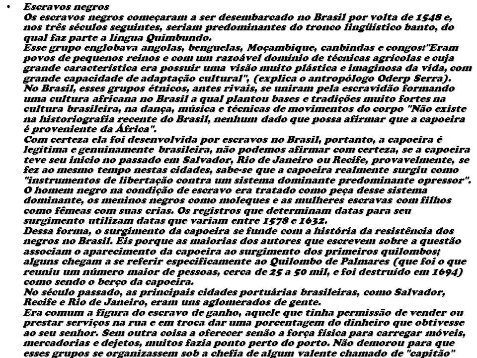 Escravos negros Os escravos negros começaram a ser desembarcado no Brasil por volta de 1548 e, nos três séculos seguintes, seriam predominantes do tronco lingüístico banto, do qual faz parte a língua Quimbundo. Esse grupo englobava angolas, benguelas, Moçambique, canbindas e congos: Eram povos de pequenos reinos e com um razoável domínio de técnicas agrícolas e cuja grande característica era possuir uma visão muito plástica e imaginosa da vida, com grande capacidade de adaptação cultural , (explica o antropólogo Oderp Serra).