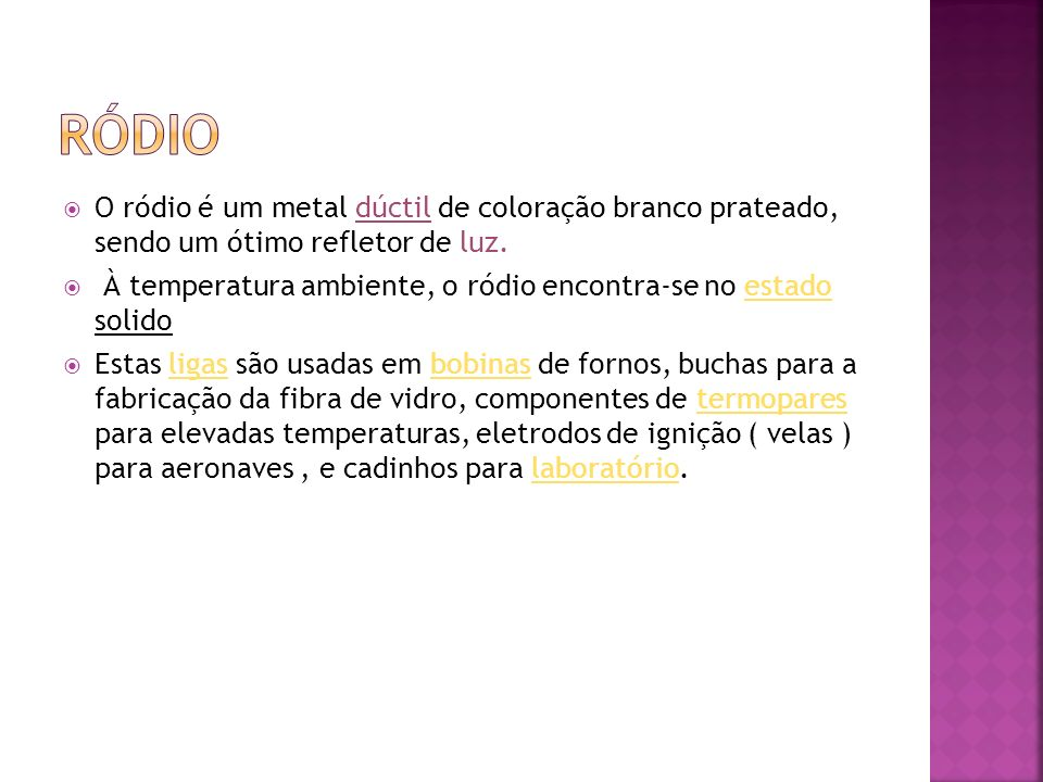 ródioO ródio é um metal dúctil de coloração branco prateado, sendo um ótimo refletor de luz.