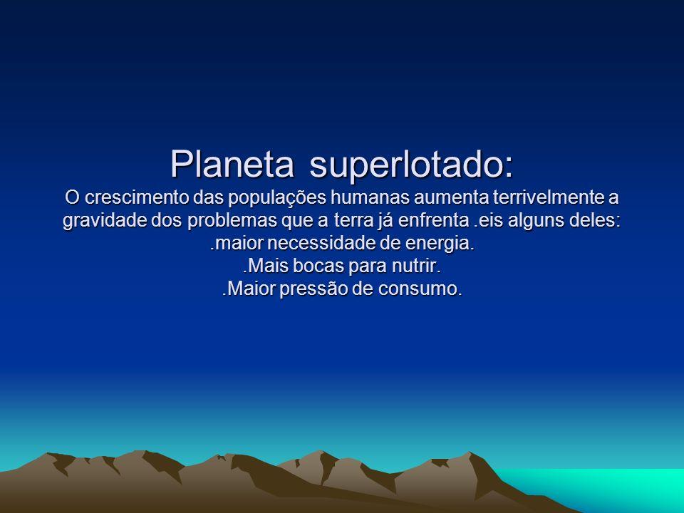 Planeta superlotado: O crescimento das populações humanas aumenta terrivelmente a gravidade dos problemas que a terra já enfrenta .eis alguns deles: .maior necessidade de energia.