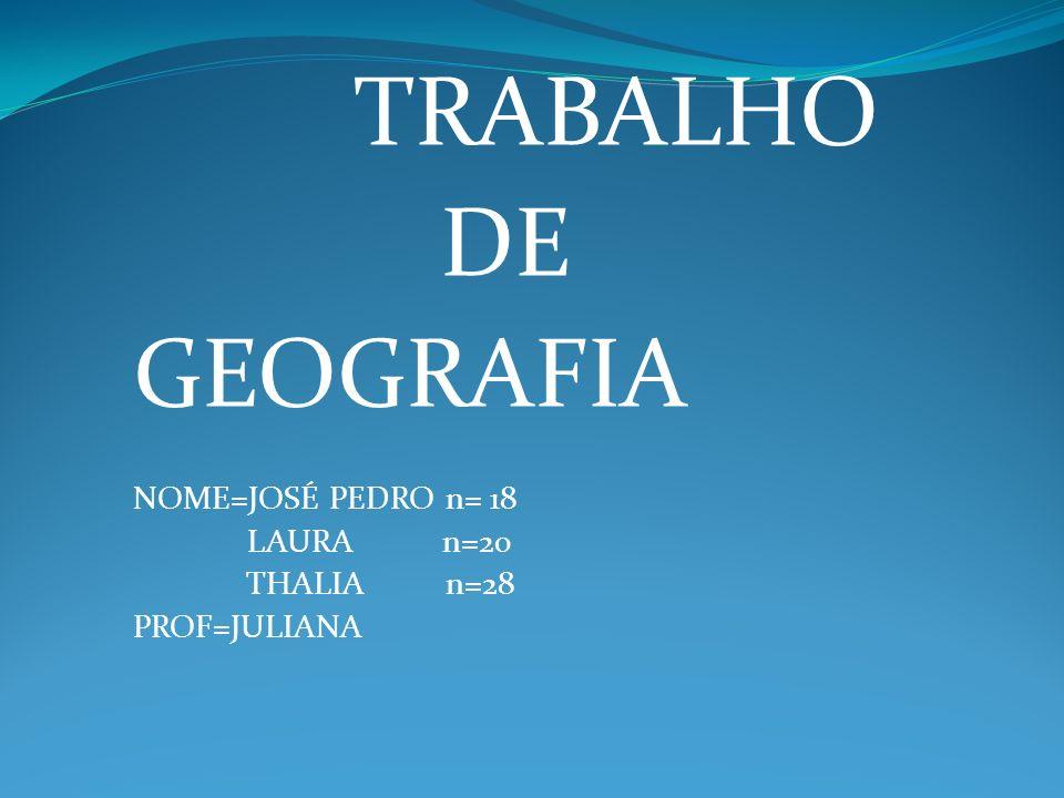 TRABALHO DE GEOGRAFIA NOME=JOSÉ PEDRO n= 18 LAURA n=20 THALIA n=28