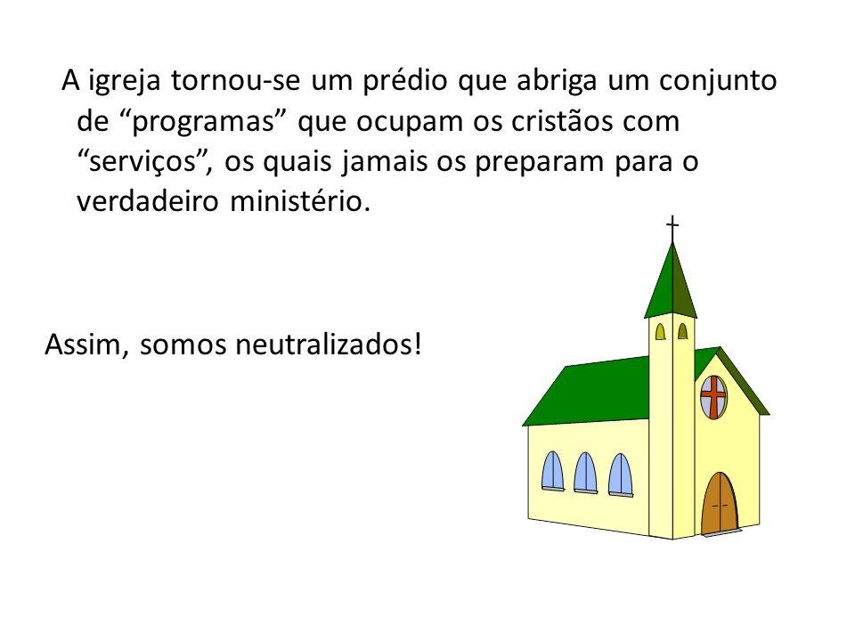 A igreja tornou-se um prédio que abriga um conjunto de programas que ocupam os cristãos com serviços , os quais jamais os preparam para o verdadeiro ministério.