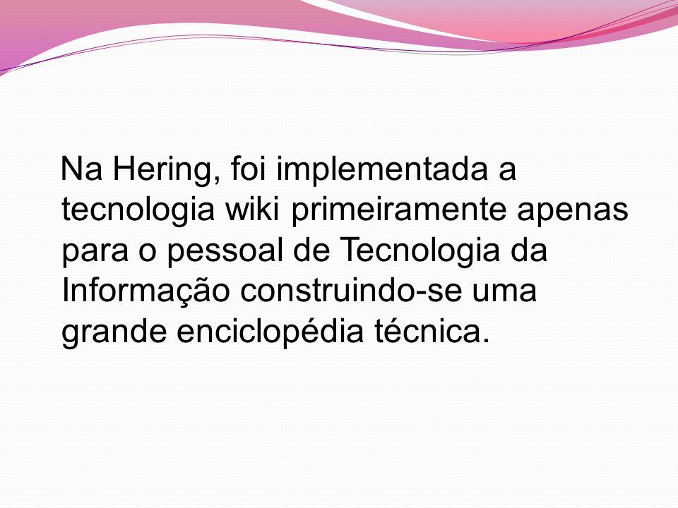 Na Hering, foi implementada a tecnologia wiki primeiramente apenas para o pessoal de Tecnologia da Informação construindo-se uma grande enciclopédia técnica.