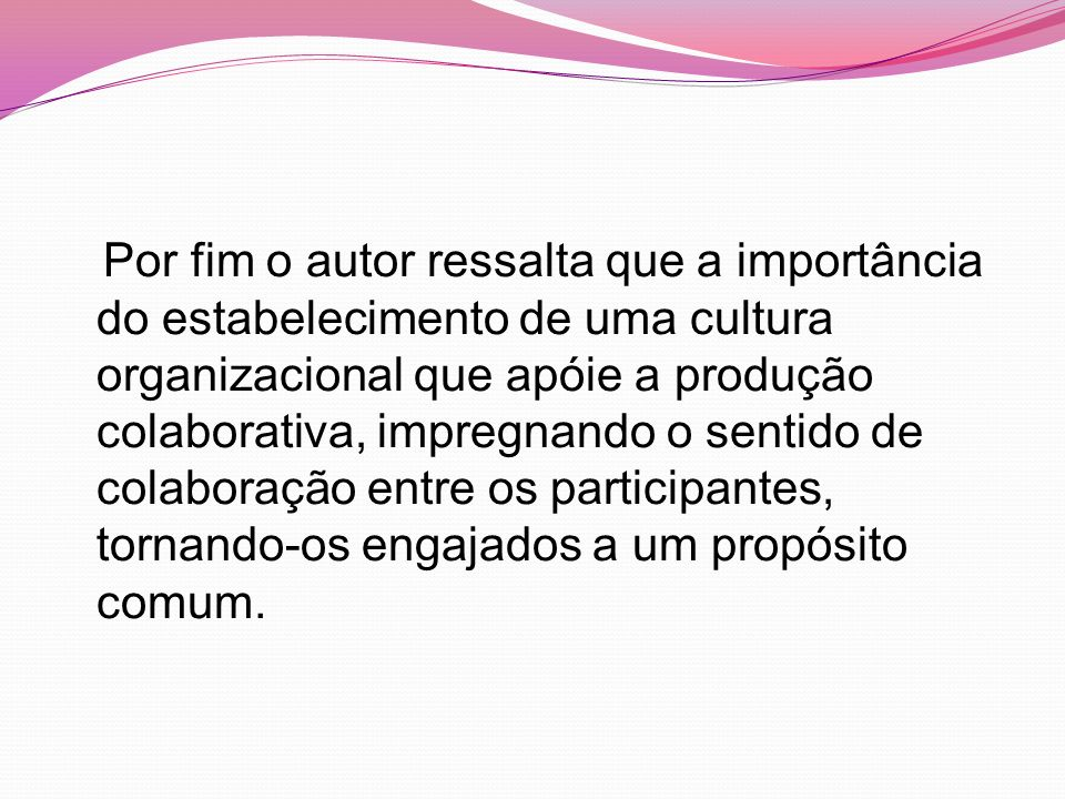 Por fim o autor ressalta que a importância do estabelecimento de uma cultura organizacional que apóie a produção colaborativa, impregnando o sentido de colaboração entre os participantes, tornando-os engajados a um propósito comum.
