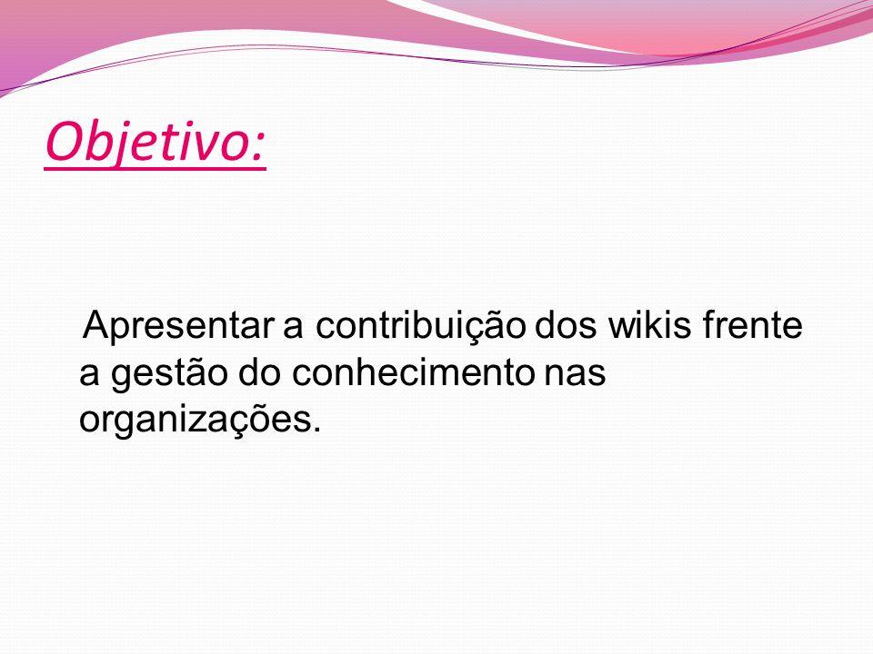 Objetivo: Apresentar a contribuição dos wikis frente a gestão do conhecimento nas organizações.