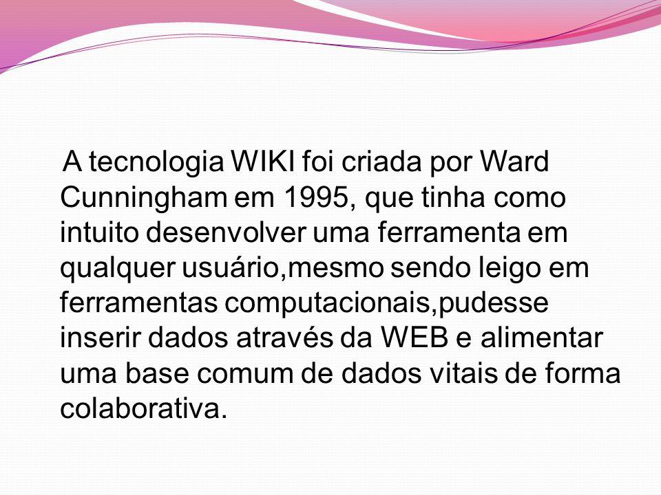 A tecnologia WIKI foi criada por Ward Cunningham em 1995, que tinha como intuito desenvolver uma ferramenta em qualquer usuário,mesmo sendo leigo em ferramentas computacionais,pudesse inserir dados através da WEB e alimentar uma base comum de dados vitais de forma colaborativa.