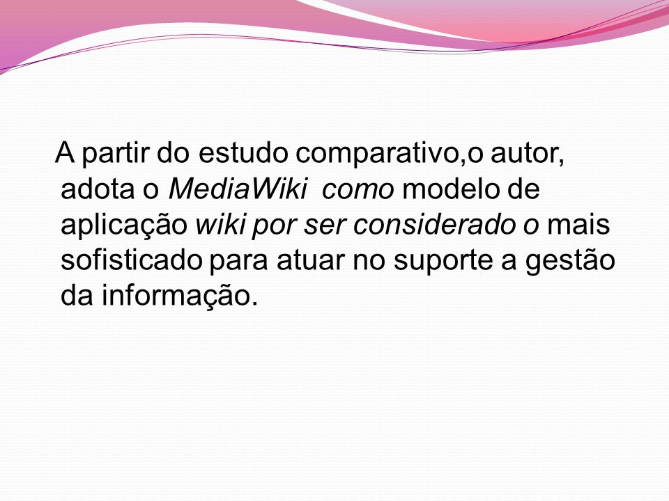 A partir do estudo comparativo,o autor, adota o MediaWiki como modelo de aplicação wiki por ser considerado o mais sofisticado para atuar no suporte a gestão da informação.
