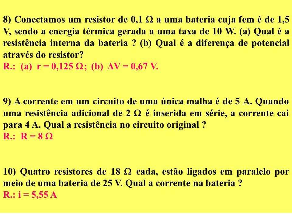 8) Conectamos um resistor de 0,1  a uma bateria cuja fem é de 1,5 V, sendo a energia térmica gerada a uma taxa de 10 W. (a) Qual é a resistência interna da bateria (b) Qual é a diferença de potencial através do resistor