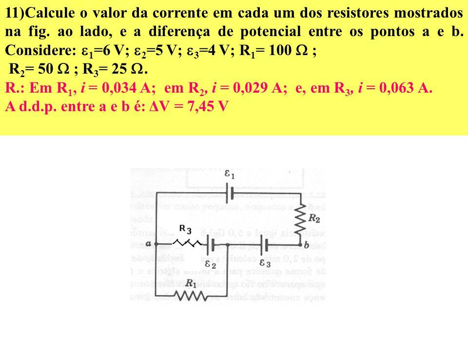 11)Calcule o valor da corrente em cada um dos resistores mostrados na fig. ao lado, e a diferença de potencial entre os pontos a e b. Considere: 1=6 V; 2=5 V; 3=4 V; R1= 100  ;