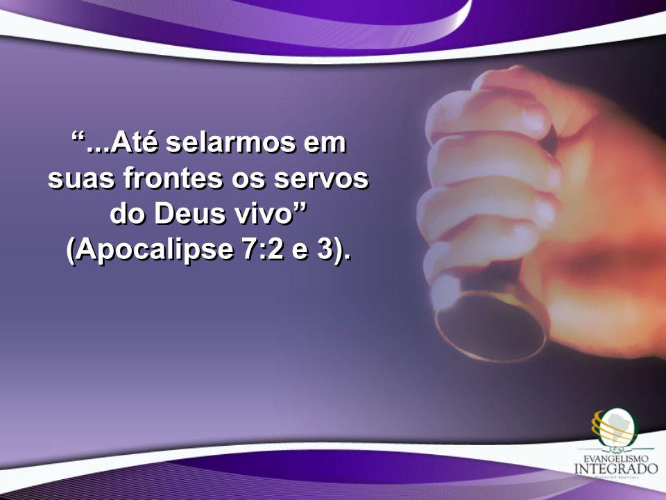 ...Até selarmos em suas frontes os servos do Deus vivo (Apocalipse 7:2 e 3).