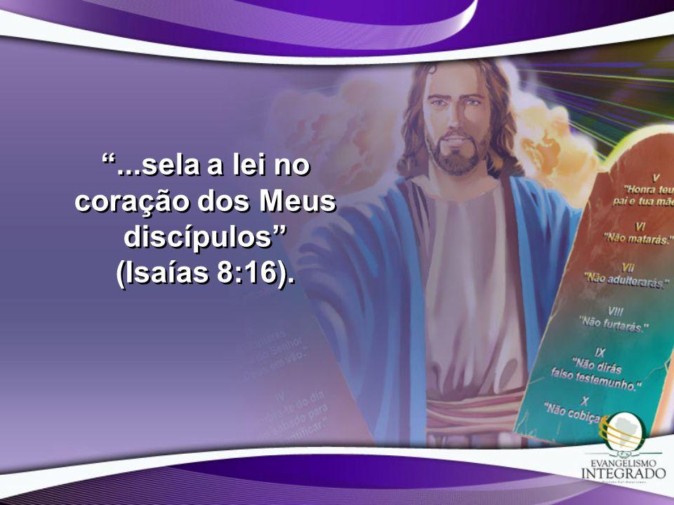 ...sela a lei no coração dos Meus discípulos (Isaías 8:16).