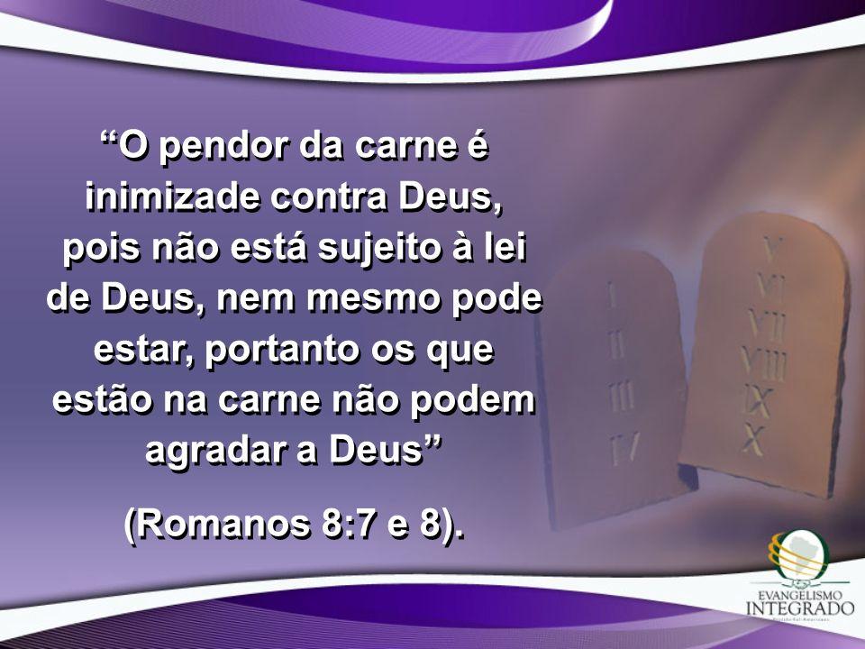 O pendor da carne é inimizade contra Deus, pois não está sujeito à lei de Deus, nem mesmo pode estar, portanto os que estão na carne não podem agradar a Deus