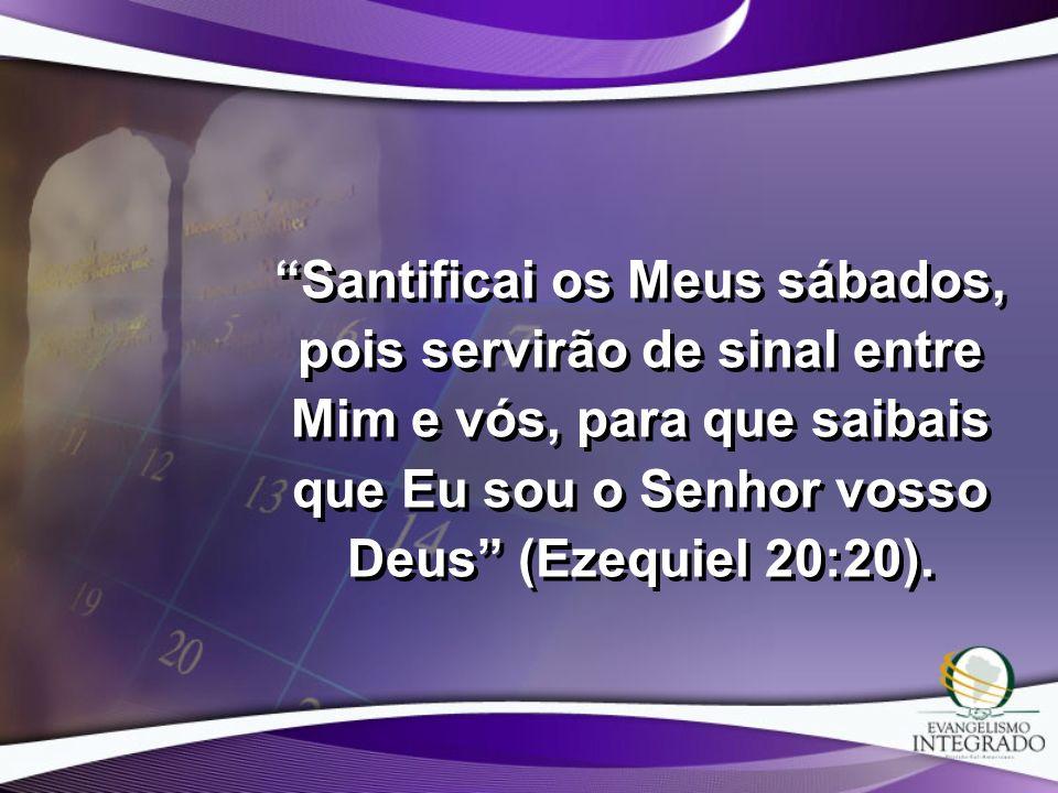 Santificai os Meus sábados, pois servirão de sinal entre Mim e vós, para que saibais que Eu sou o Senhor vosso Deus (Ezequiel 20:20).