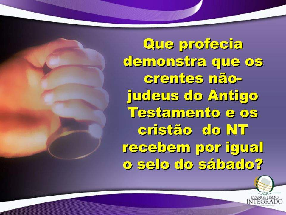 Que profecia demonstra que os crentes não-judeus do Antigo Testamento e os cristão do NT recebem por igual o selo do sábado