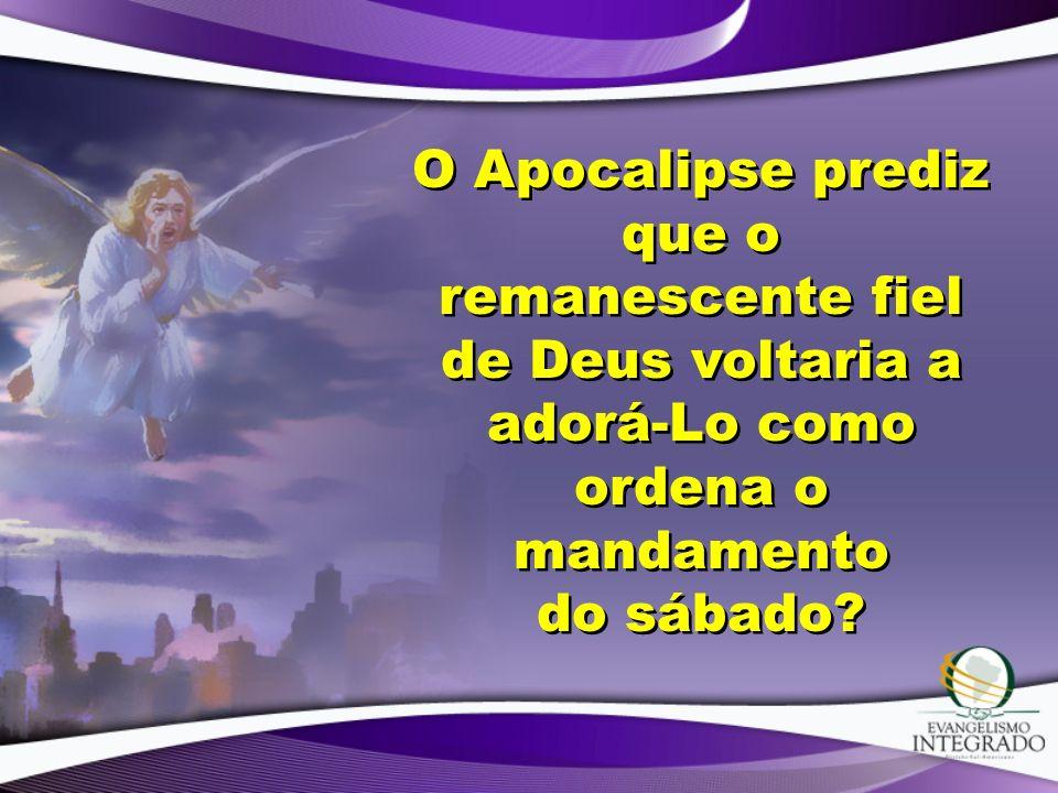 O Apocalipse prediz que o remanescente fiel de Deus voltaria a adorá-Lo como ordena o mandamento do sábado