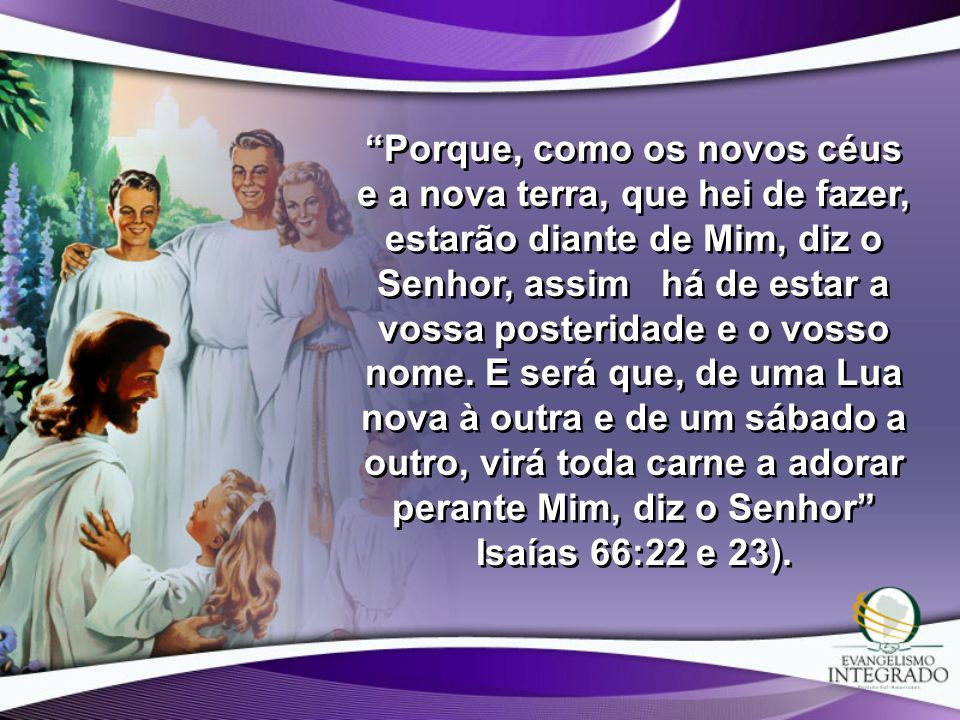 Porque, como os novos céus e a nova terra, que hei de fazer, estarão diante de Mim, diz o Senhor, assim há de estar a vossa posteridade e o vosso nome.
